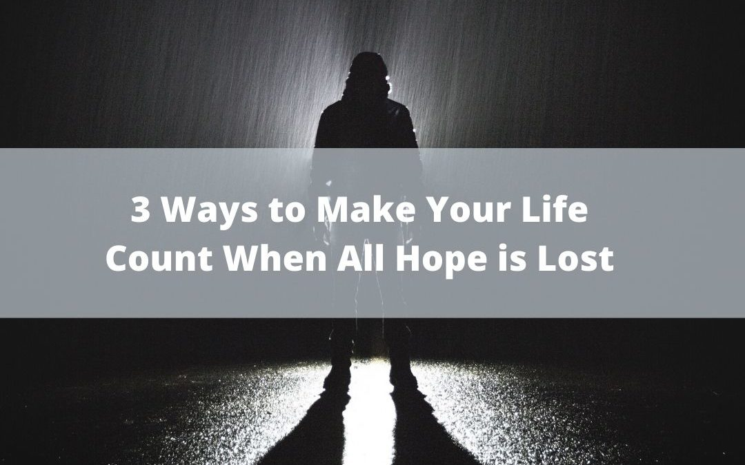 3 Ways to Make Your Life Count When All Hope is Lost!