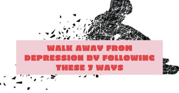 Walk Away from Depression by following these 7 Ways