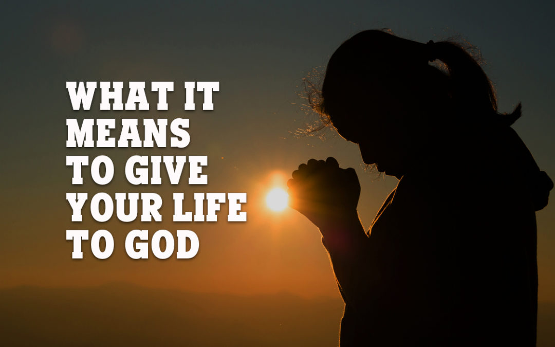 What It Means to Give Your Life to God